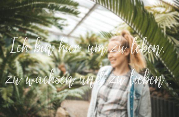Ich bin hier, um zu leben, zu wachsen und zu lieben…